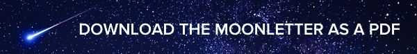 CLICK HERE TO DOWNLOAD THE MOONLETTER AS A PDF